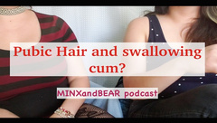 Pubic Hair and Swallowing Cum? MINXandBEAR Podcast 3